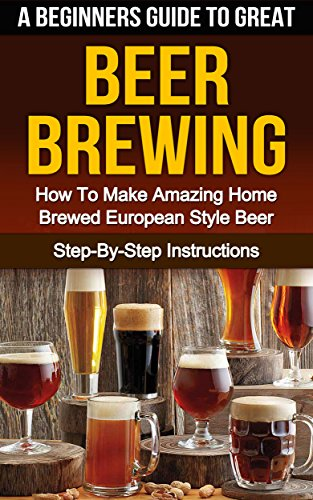 BEER: A Beginners Guide To Great Beer Brewing: How To Make Amazing Home Brewed European Style Beer At Home Step-By-Step (Ale, Fermentation, Hobby, Beer Tasting, How To Make Beer Book 1) by Steven E Dunlop, Barry W Gleason