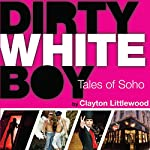 Dirty White Boy: Tales of Soho | Clayton Littlewood