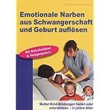 Emotionale Narben aus Schwangerschaft und Geburt auflösen: Mutter-Kind-Bindungen heilen oder unterstützen - in...