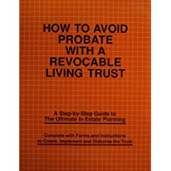 How to Avoid Probate with a Revocable Living Trust: A Step-by-Step Guide to the Ultimate in Estate Planning (Complete with Forms and Instructions to Create, Implement and Disburse the Trust)