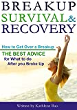 Break Up Survival & Recovery: How to Get Over a Breakup - The Best Advice for What to do After you Broke Up