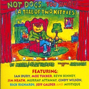 Not Dogs Too Simple (A Tale of Two Kitties) by Mark & Clay Harper, Jack Logan, Ian Dury, Moe Tucker and Kevn Kinney