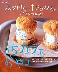 ホットケーキミックスでパパッと作れる!うちカフェおやつ—スコーン、ガトーショコラ、バーケーキ…人気のカフェおやつがすぐ作れちゃう! (別冊すてきな奥さん)