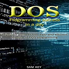 DOS: Programming Success in a Day: Beginners Guide to Fast, Easy, and Efficient Learning of DOS (       UNABRIDGED) by Sam Key Narrated by Millian Quinteros