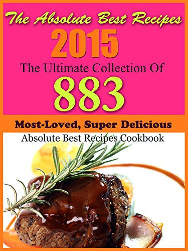 The Absolute Best Recipes 2015 The Ultimate Collection Of 883 Most-Loved, Super Delicious Absolute Best Recipes Cookbook by The Absolute Top Chefs of America Culinary Institute