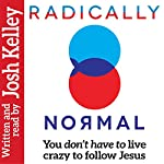 Radically Normal: You Don't Have to Live Crazy to Follow Jesus | Josh Kelley