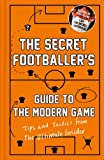 Anon Anon The Secret Footballer's Guide to the Modern Game: Tips and Tactics from the Ultimate Insider