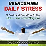 Overcoming Daily Stress: 21 Quick and Easy Ways to Stay Stress-Free in Your Daily Life | Chio Ugochukwu