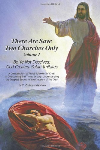 There Are Save Two Churches Only, Volume I: Be Ye Not Deceived: God Creates, Satan Imitates (Volume 1)