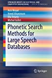 Phonetic Search Methods for Large Speech Databases (SpringerBriefs in Electrical and Computer Engineering / SpringerBriefs in Speech Technology)