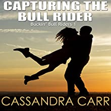 Capturing the Bull Rider: Bucking Bull Riders, Book One (       UNABRIDGED) by Cassandra Carr Narrated by Dominick Masters