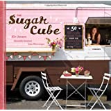 The Sugar Cube: 50 Deliciously Twisted Treats from the Sweetest Little Food Cart on the Planet