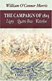 William O'Connor Morris The Campaign of 1815: Ligny. Quatre-Bras. Waterloo