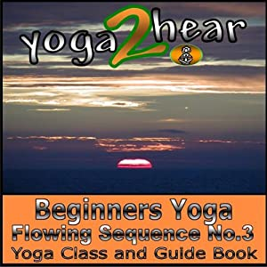 Beginners Yoga Flowing Sequence No.3.: Yoga Class and Guide Book. | [Yoga 2 Hear]