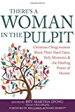 There's A Woman In The Pulpit: Christian Clergywomen Share Their Hard Days, Holy Moments and the Healing Power of Humor