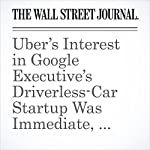 Uber's Interest in Google Executive's Driverless-Car Startup Was Immediate, Lawyers Say   Jack Nicas