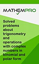 MATHEMPRO BOOK ONE: SOLVED PROBLEMS ABOUT TRIGONOMETRY AND OPERATIONS WITH COMPLEX NUMBERS IN BINOMIAL AND POLAR FORM (MATHEMPRO SOLVED PROBLEMS 1)  FROM MATHEMPRO