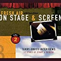 Fresh Air: On Stage and Screen, Volume 2 Radio/TV Program by Terry Gross Narrated by Terry Gross