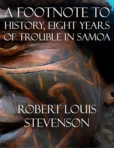 Stevenson, R. L. - A Footnote to History, Eight Years of Trouble in Samoa
