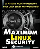Maximum Linux Security: A Hacker's Guide to Protecting Your Linux Server and Workstation