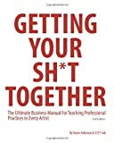 img - for Getting Your Sh*t Together: The Ultimate Business Manual For Teaching Professional Practices to Every Artist book / textbook / text book