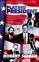 Playing President: My Close Encounters with Nixon, Carter, Bush I, Reagan, and Clinton--and How They Did Not Prepare Me for George W. Bush by Robert Scheer