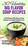 Healthy Big Flavor Soup Recipes: 30 Delicious Big Flavor Soup Recipes for Rapid Weight Loss
