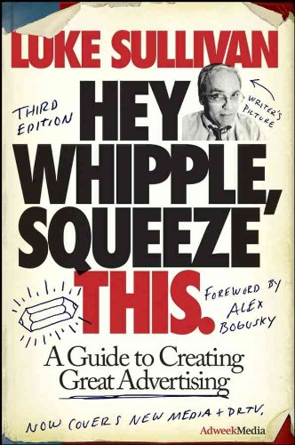 Hey, Whipple, Squeeze This: A Guide to Creating Great Advertising...