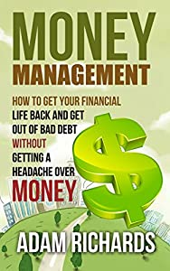 Money Management: How To Get Your Financial Life Back And Get Out Of Bad Debt Without Getting A Headache Over Money (Money Management, Budgeting And Personal ... Investing Basics, Retirement Planning)