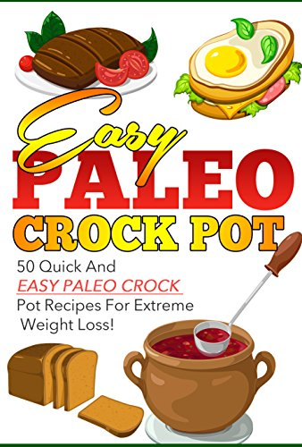 Easy Paleo Crock Pot - 50 Quick And Easy Paleo Crock Pot Recipes For EXTREME Weight Loss (Paleo Crock pot, paleo crock pot recipes, crock pot, slow cooker Book 2) by Noah Mason