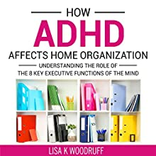 How ADHD Affects Home Organization: Understanding the Role of the 8 Key Executive Functions of the Mind Audiobook by Lisa Woodruff Narrated by Lisa Woodruff