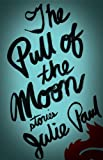 Julie Paul The Pull of the Moon: Stories