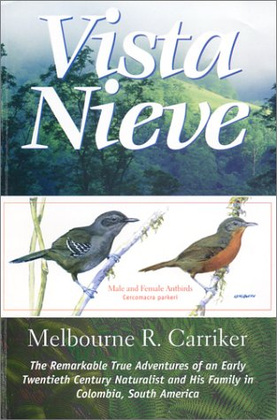 Vista Nieve: The Remarkable True Adventures of an Early Twentieth Century Naturalist and His Family in Colombia, South America Melbourne R. Carriker