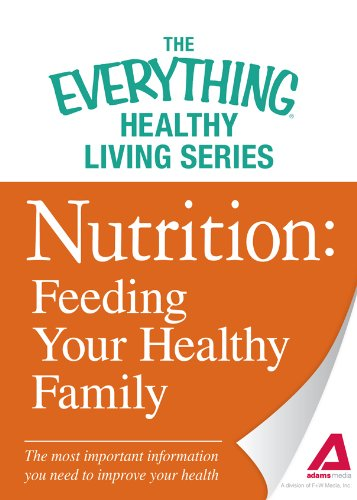 Nutrition: Feeding Your Healthy Family: The Most Important Information You Need To Improve Your Health (The Everything® Healthy Living Series)