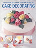 The Complete Step-by-step Guide to Cake Decorating Carol Deacon