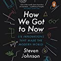 How We Got to Now: Six Innovations That Made the Modern World Audiobook by Steven Johnson Narrated by George Newbern