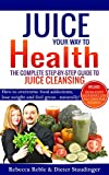 Juice Your Way To Health - The Complete Step-By-Step Guide to Juice Cleansing: How to overcome food addictions, lose weight and feel great - naturally!