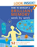 How to Develop a Brilliant Memory (Week by Week Series): 50 Proven Ways to Enhance Your Memory Skills: 52 Proven Ways to Enhance Your Memory Skills