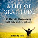 A Life of Gratitude: 21 Days to Overcoming Self-Pity and Negativity (       UNABRIDGED) by Shelley Hitz Narrated by Susanna Levitt