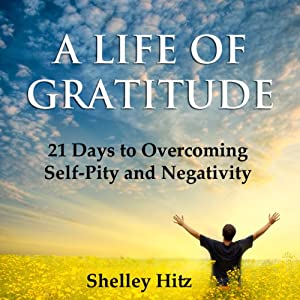 A Life of Gratitude: 21 Days to Overcoming Self-Pity and Negativity | [Shelley Hitz]