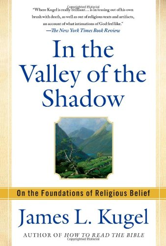 In the Valley of the Shadow: On the Foundations of Religious Belief, James L. Kugel