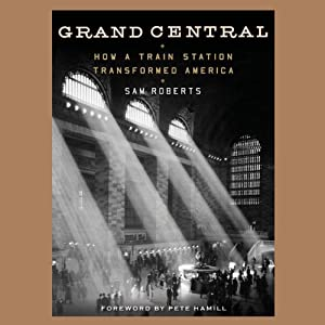 Grand Central: How a Train Station Transformed America | [Sam Roberts, Pete Hamill (foreword)]