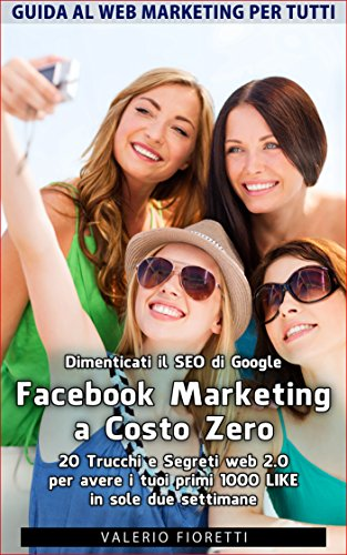 Facebook Marketing a Costo Zero 20 Trucchi e Segreti web 20 per avere i tuoi primi 1000 LIKE in sole due setti PDF