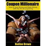 Coupon Millionaire: How to Save Money and Make Money with the Art of Couponing ~ Nadine Brown