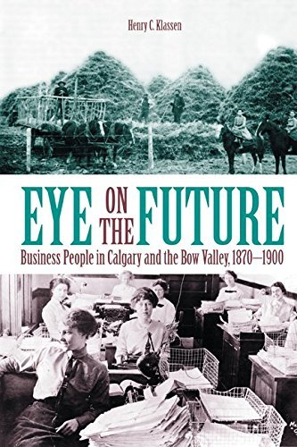Eye on the Future: Business People in Calgary and the Bow Valley, 1870-1900 by Henry C. Klassen (2002-12-30)