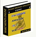 Make Money Online Using Facebook, Amazon, EBay, and YouTube