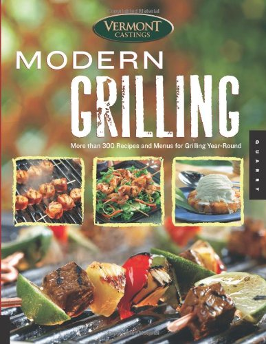 Vermont Castings' Modern Grilling: More Than 300 Recipes And Menus For Grilling Year Round
