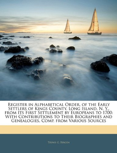 Register in Alphabetical Order, of the Early Settlers of Kings County, Long Island, N. Y., from Its First Settlement by Europeans to 1700: With ... and Genealogies, Comp. from Various Sources