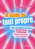 Le Guide du tout propre : Tous les trucs et astuces pour nettoyer et entretenir maison, vtements et accessoires