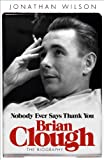 Jonathan Wilson Brian Clough: Nobody Ever Says Thank You: The Biography